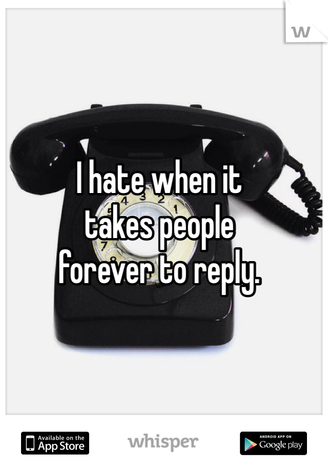I hate when it  takes people  forever to reply.