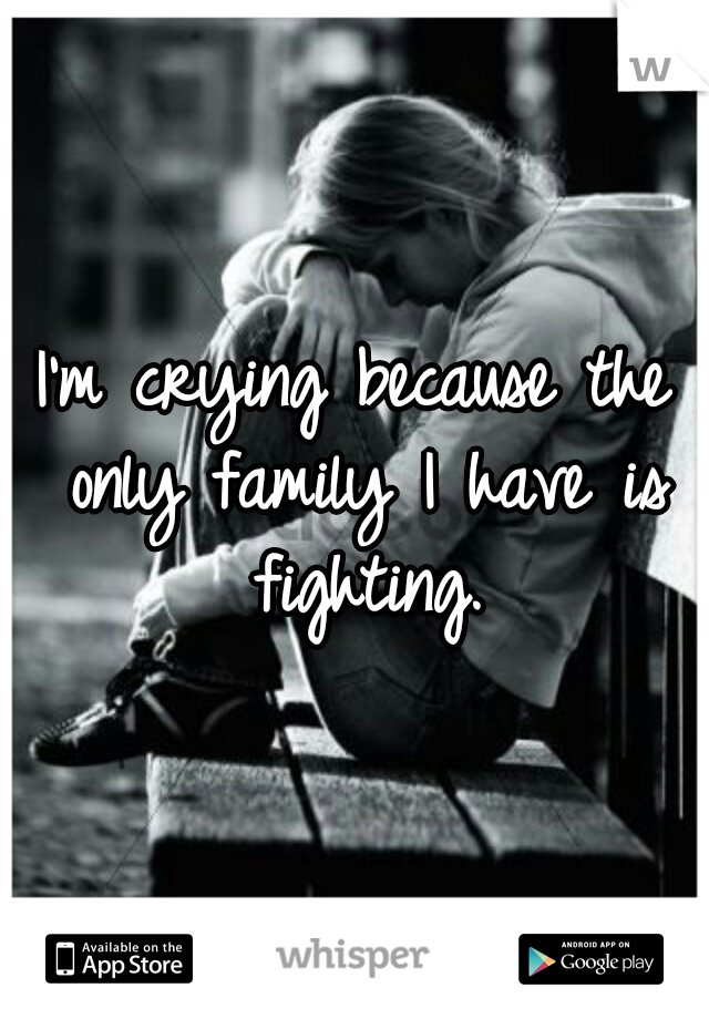 I'm crying because the only family I have is fighting.