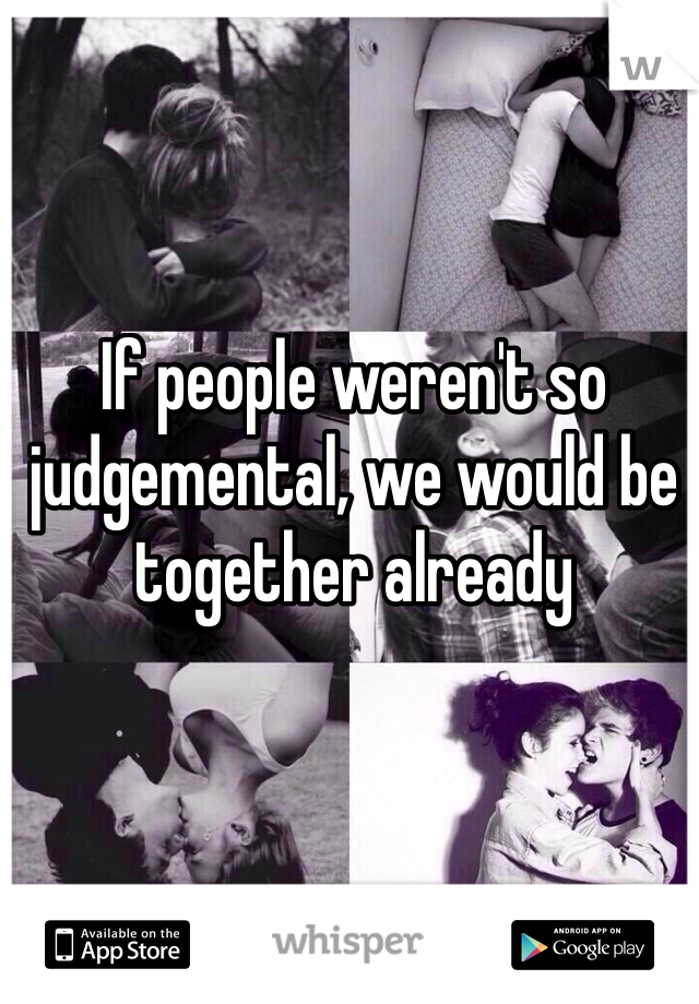 If people weren't so judgemental, we would be together already
