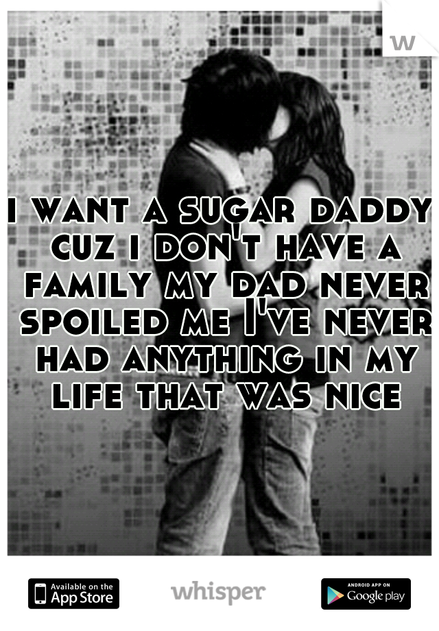 i want a sugar daddy cuz i don't have a family my dad never spoiled me I've never had anything in my life that was nice