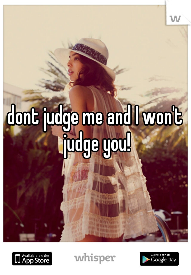 dont judge me and I won't judge you!