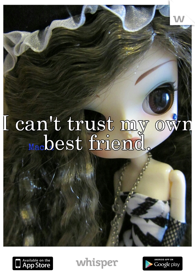 I can't trust my own best friend.