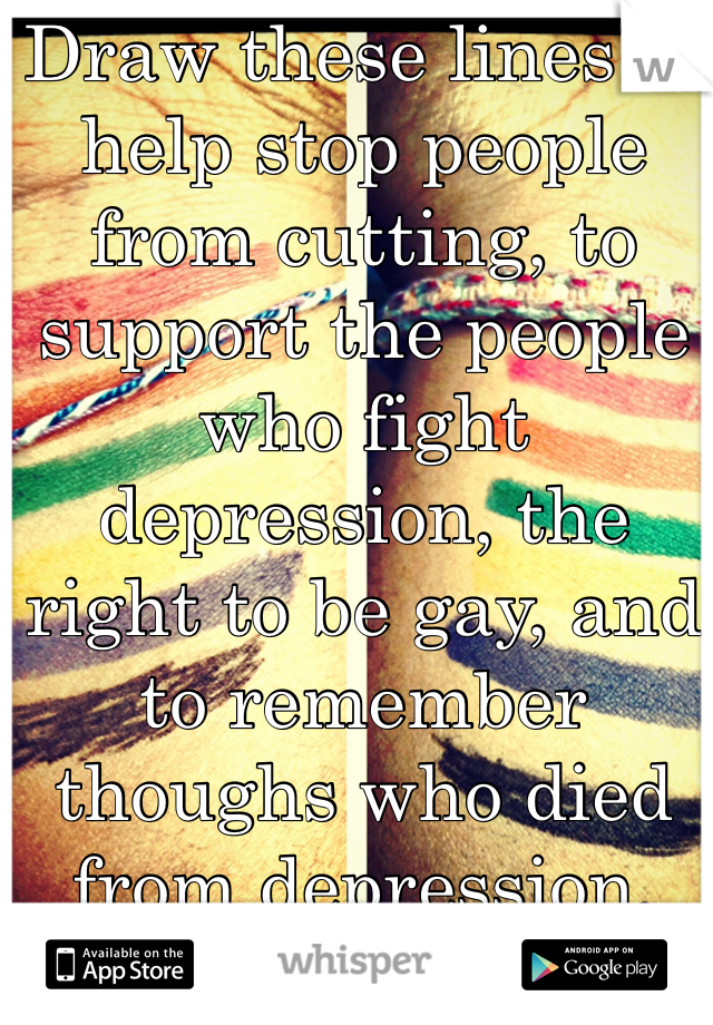 Draw these lines to help stop people from cutting, to support the people who fight depression, the right to be gay, and to remember thoughs who died from depression, and from the war.