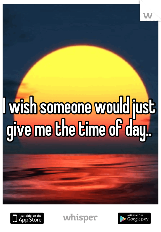 I wish someone would just give me the time of day..
