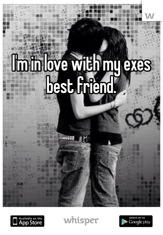 I'm in love with my exes best friend.