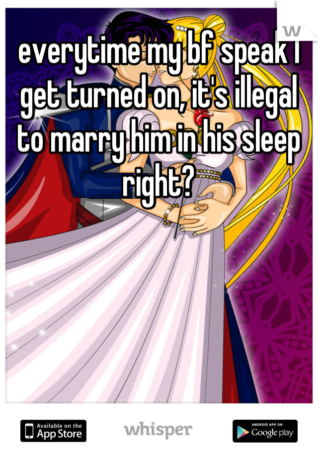 everytime my bf speak I get turned on, it's illegal to marry him in his sleep right?