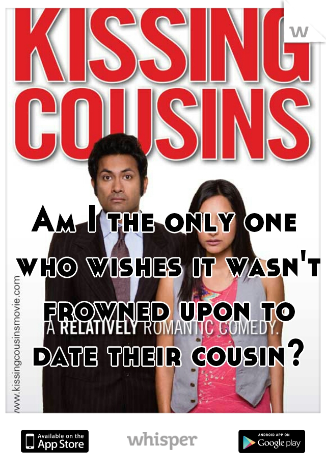 Am I the only one who wishes it wasn't frowned upon to date their cousin?