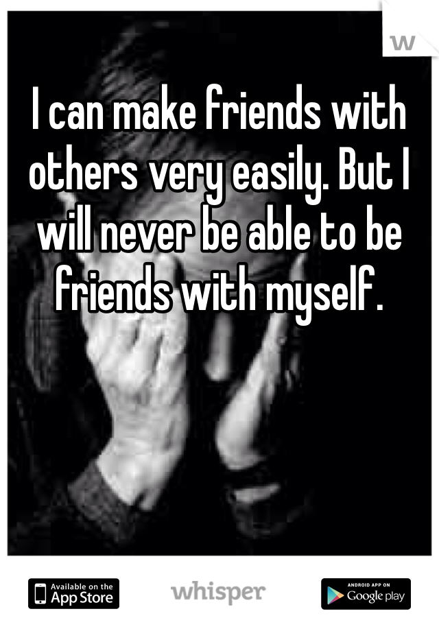 I can make friends with others very easily. But I will never be able to be friends with myself.