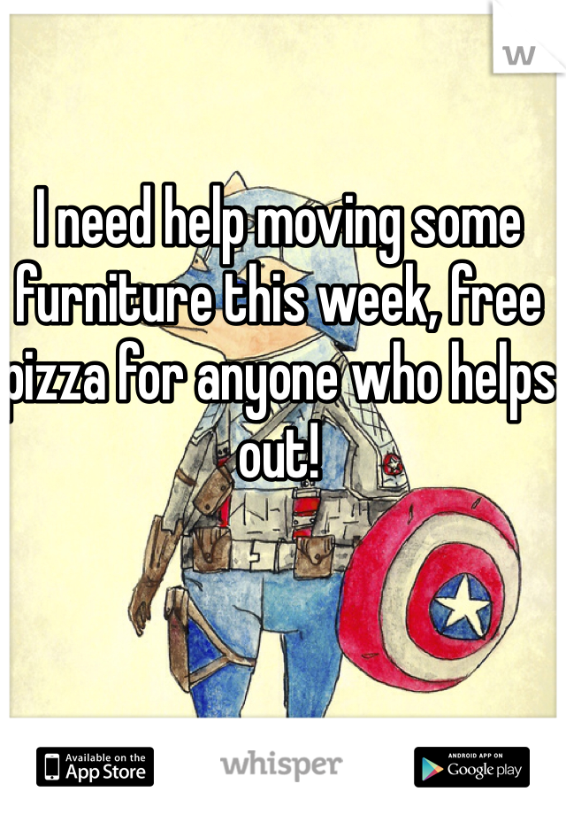 I need help moving some furniture this week, free pizza for anyone who helps out!