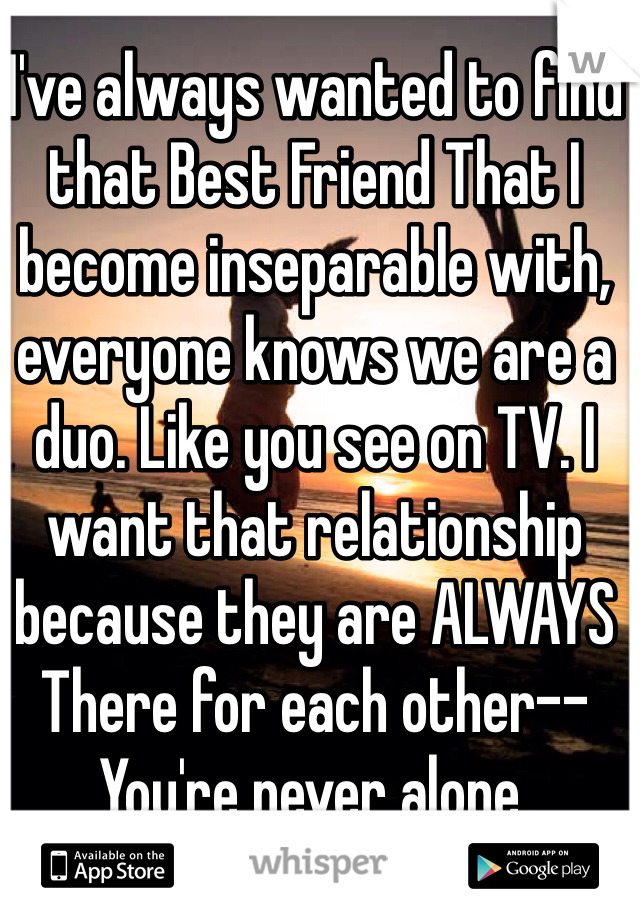 I've always wanted to find that Best Friend That I become inseparable with, everyone knows we are a duo. Like you see on TV. I want that relationship because they are ALWAYS There for each other--You're never alone.