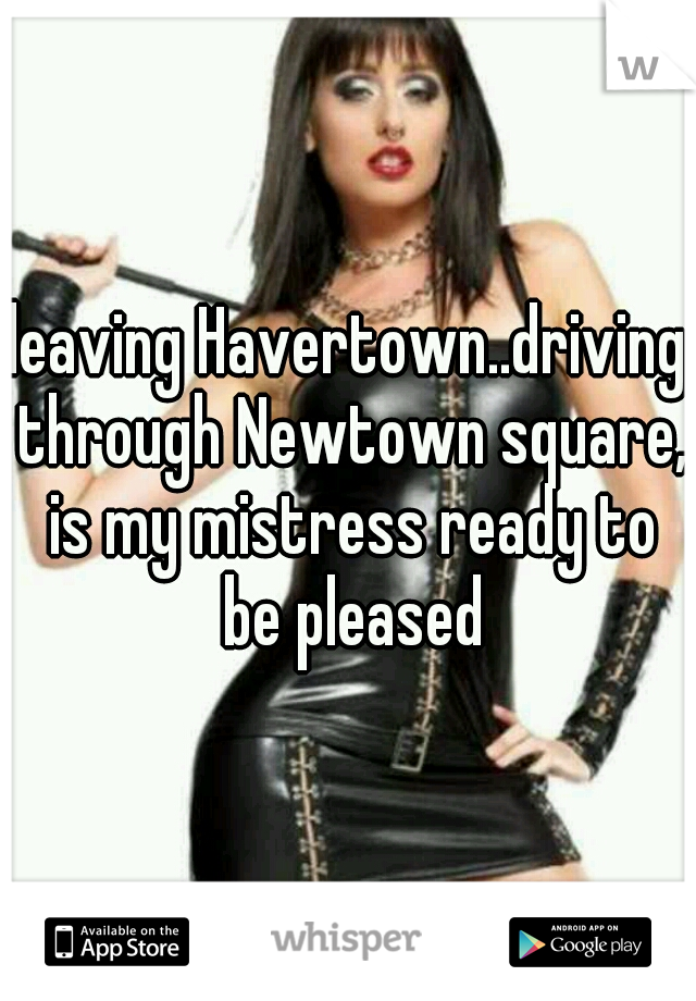 leaving Havertown..driving through Newtown square, is my mistress ready to be pleased