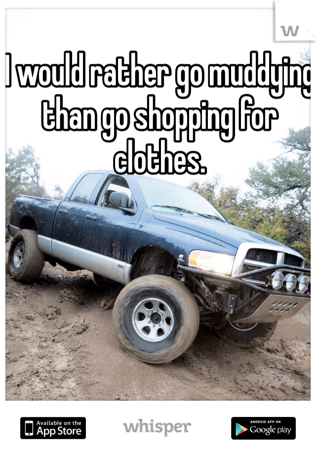I would rather go muddying than go shopping for clothes.