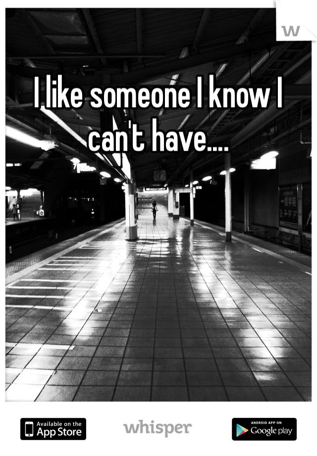 I like someone I know I can't have....