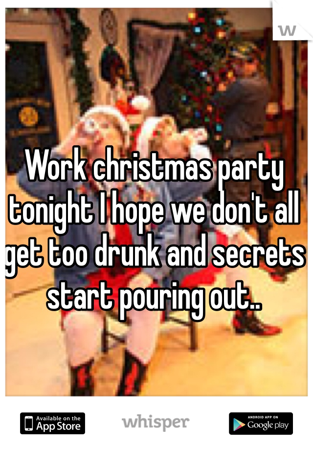 Work christmas party tonight I hope we don't all get too drunk and secrets start pouring out..