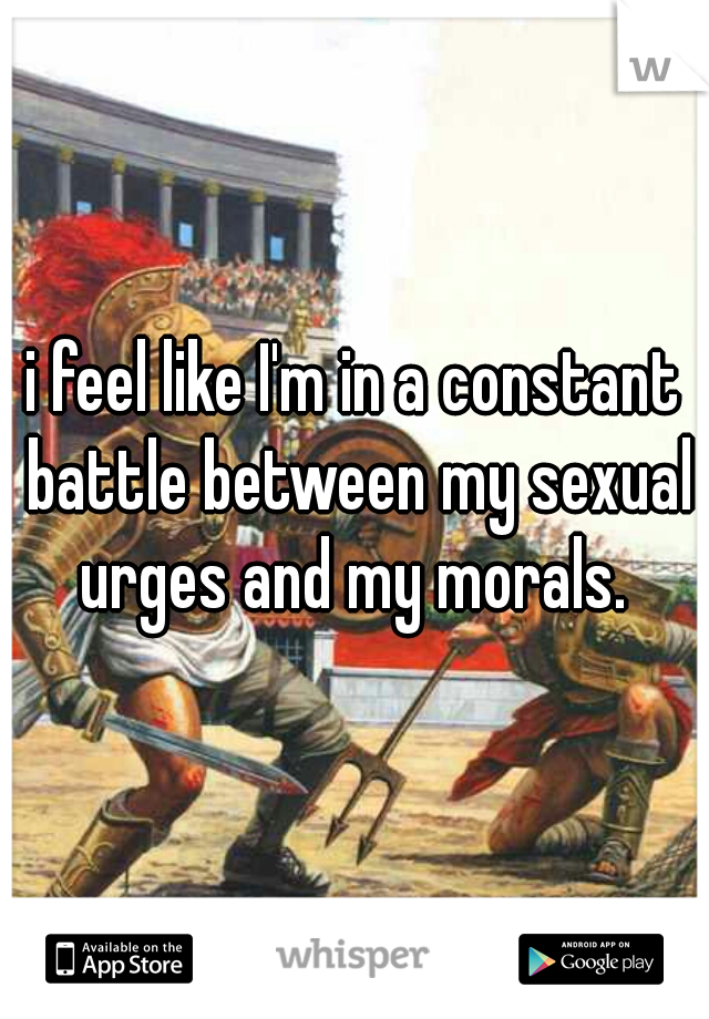 i feel like I'm in a constant battle between my sexual urges and my morals.