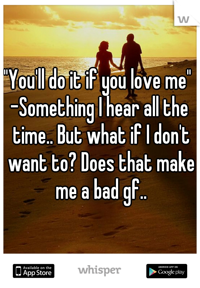 """""""You'll do it if you love me""""  -Something I hear all the time.. But what if I don't want to? Does that make me a bad gf.."""