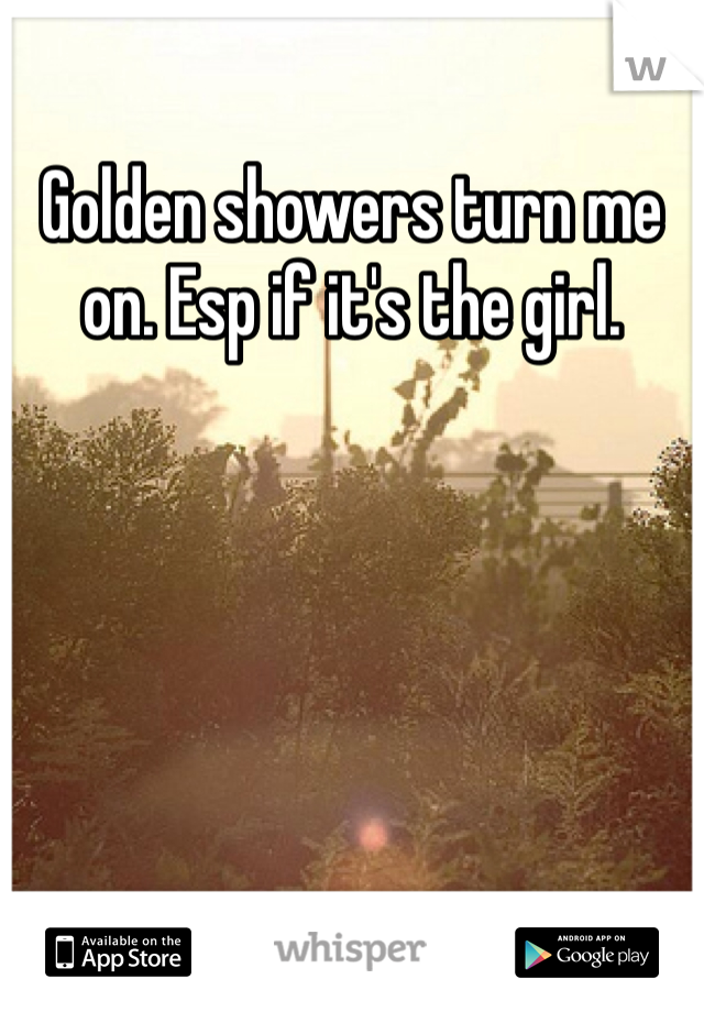 Golden showers turn me on. Esp if it's the girl.