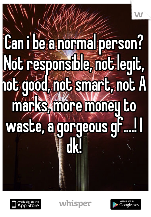Can i be a normal person? Not responsible, not legit, not good, not smart, not A marks, more money to waste, a gorgeous gf....! I dk!