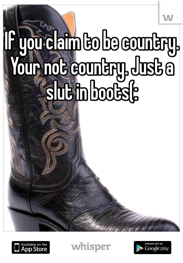 If you claim to be country. Your not country. Just a slut in boots(: