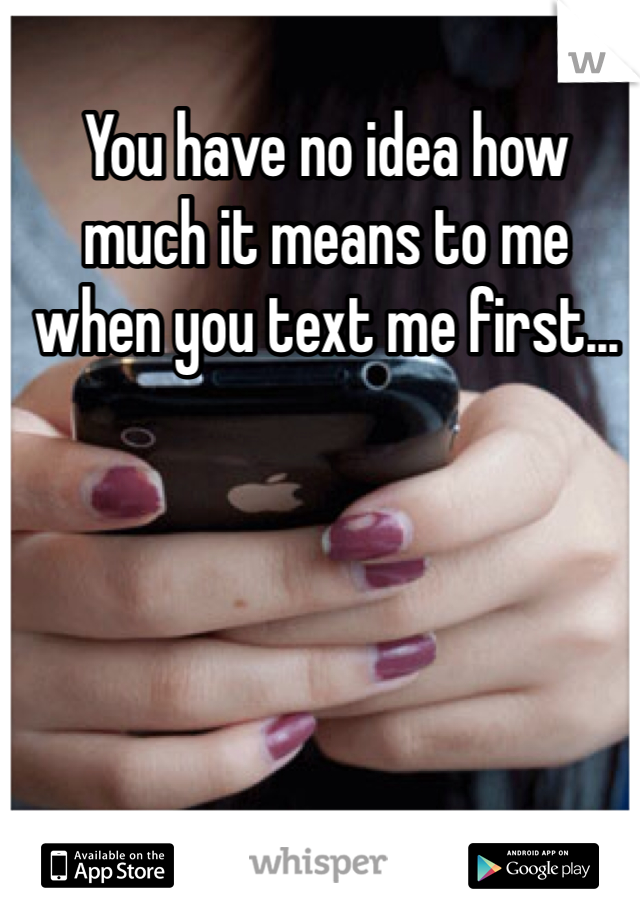 You have no idea how much it means to me when you text me first...