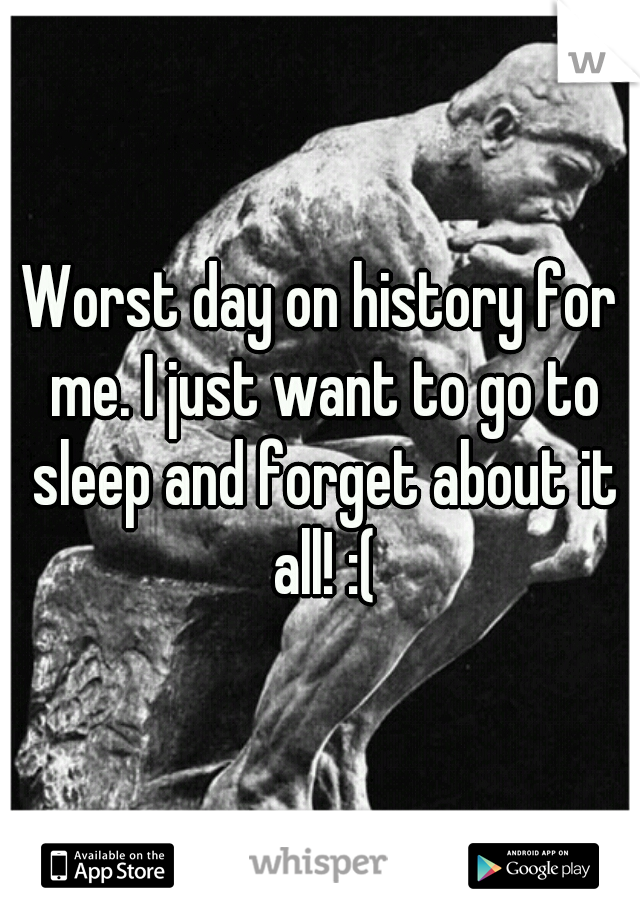 Worst day on history for me. I just want to go to sleep and forget about it all! :(