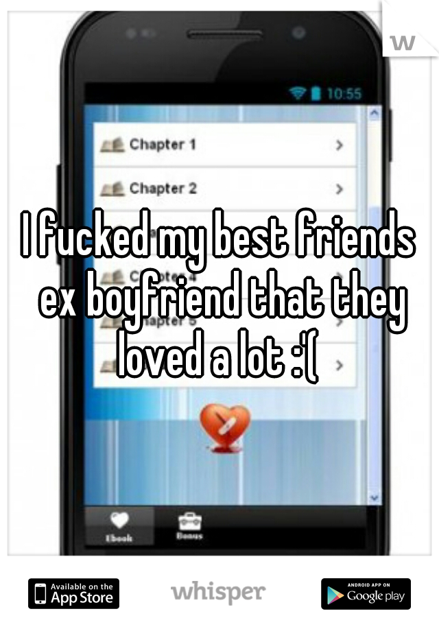 I fucked my best friends ex boyfriend that they loved a lot :'(
