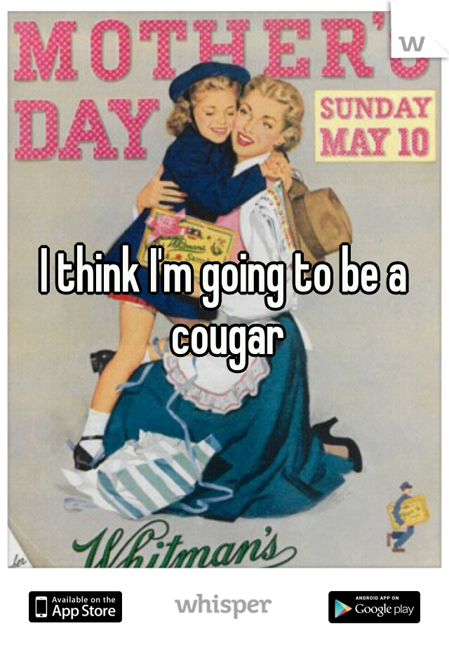 I think I'm going to be a cougar