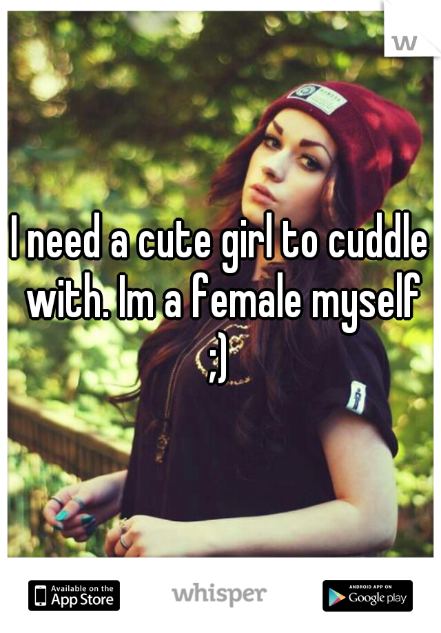 I need a cute girl to cuddle with. Im a female myself ;)