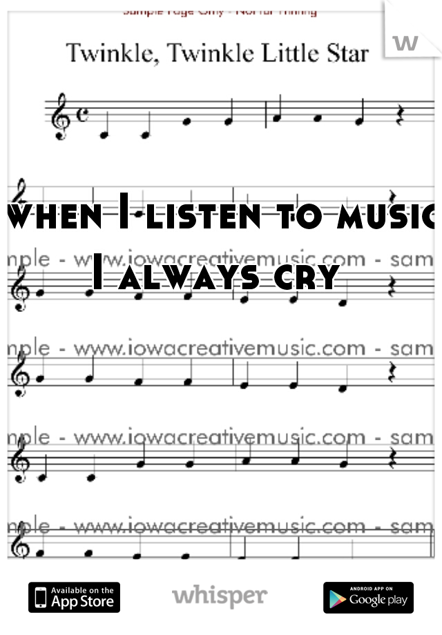 when I listen to music I always cry
