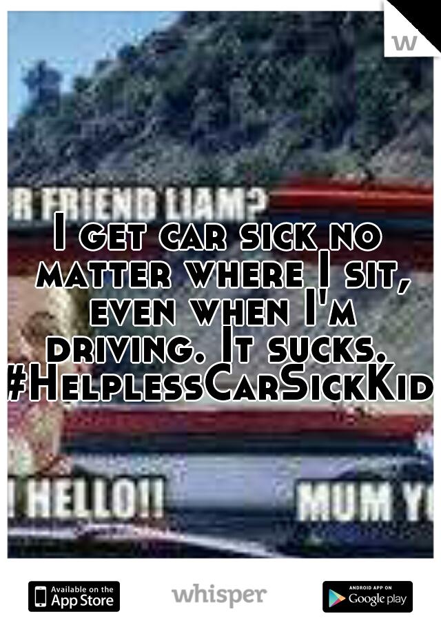 I get car sick no matter where I sit, even when I'm driving. It sucks.  #HelplessCarSickKid