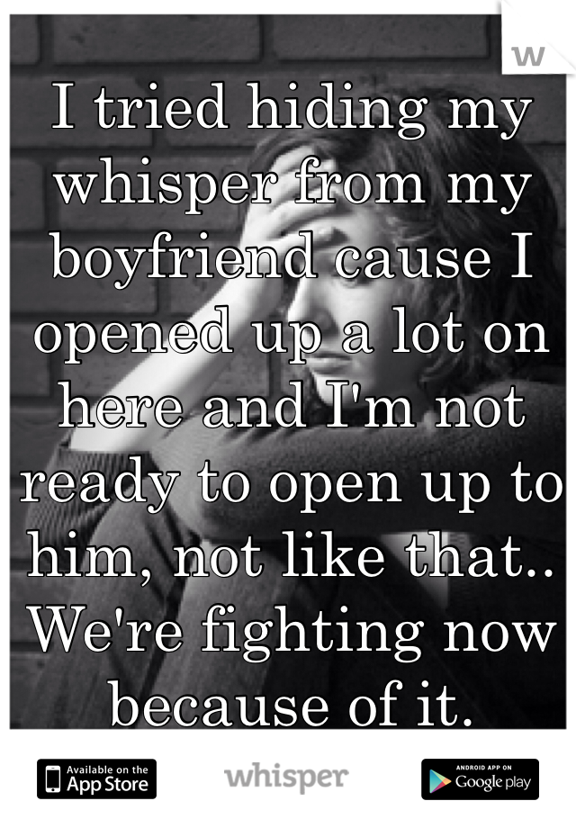 I tried hiding my whisper from my boyfriend cause I opened up a lot on here and I'm not ready to open up to him, not like that.. We're fighting now because of it.
