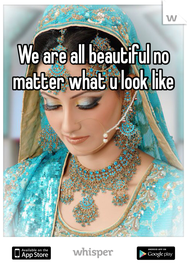 We are all beautiful no matter what u look like