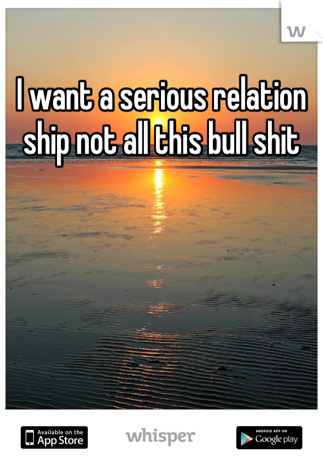 I want a serious relation ship not all this bull shit