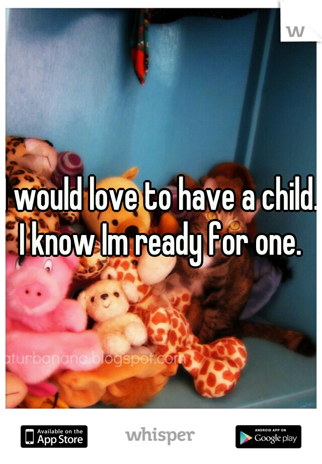I would love to have a child. I know Im ready for one.