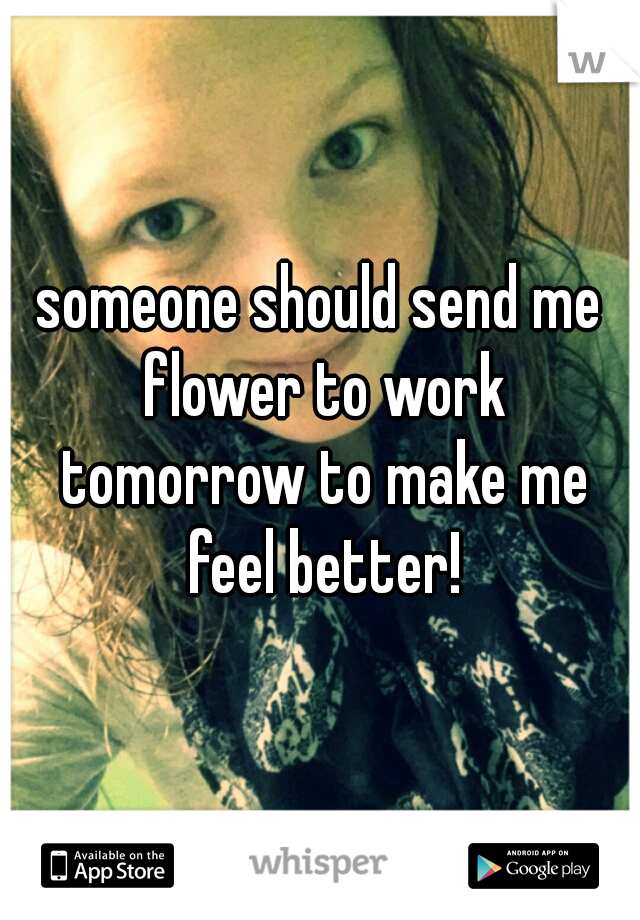 someone should send me flower to work tomorrow to make me feel better!