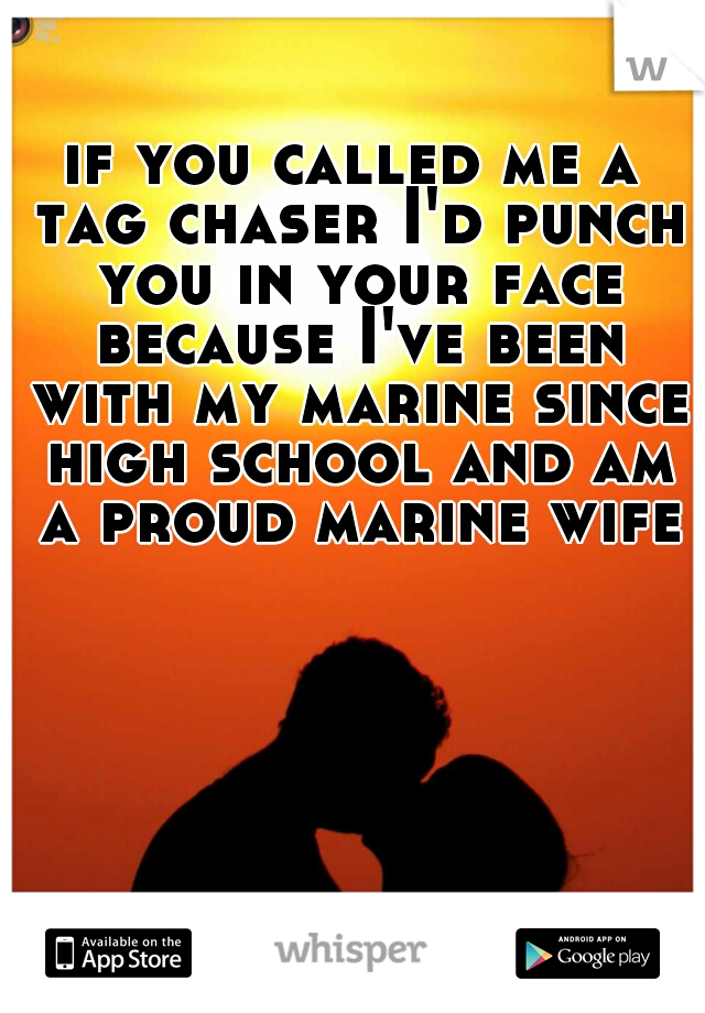 if you called me a tag chaser I'd punch you in your face because I've been with my marine since high school and am a proud marine wife