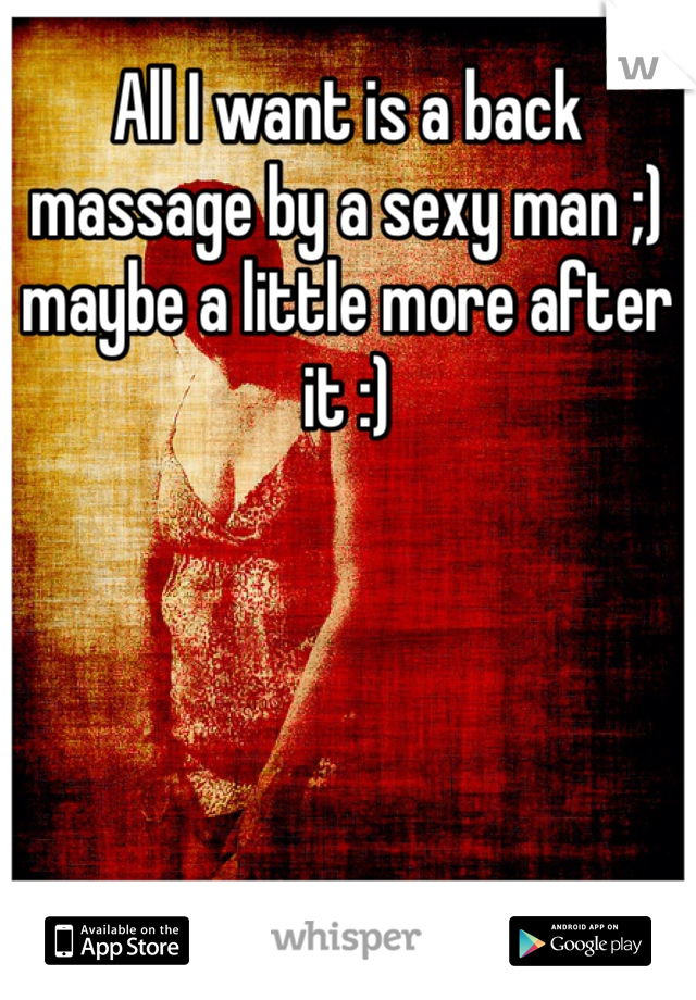 All I want is a back massage by a sexy man ;) maybe a little more after it :)