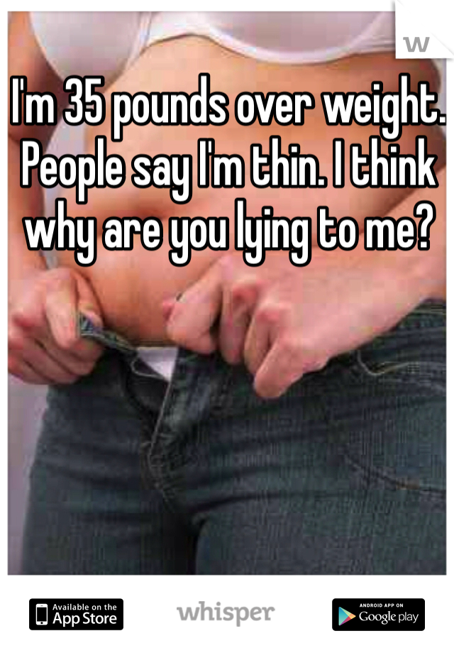 I'm 35 pounds over weight. People say I'm thin. I think why are you lying to me?