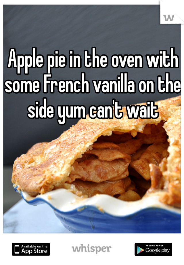 Apple pie in the oven with some French vanilla on the side yum can't wait