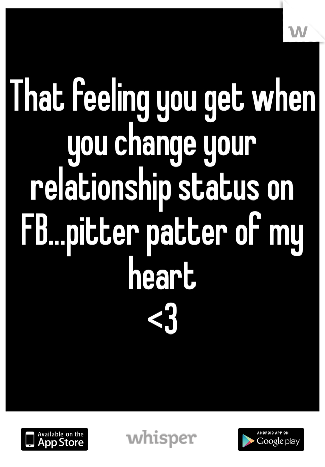 That feeling you get when you change your relationship status on FB...pitter patter of my heart  <3