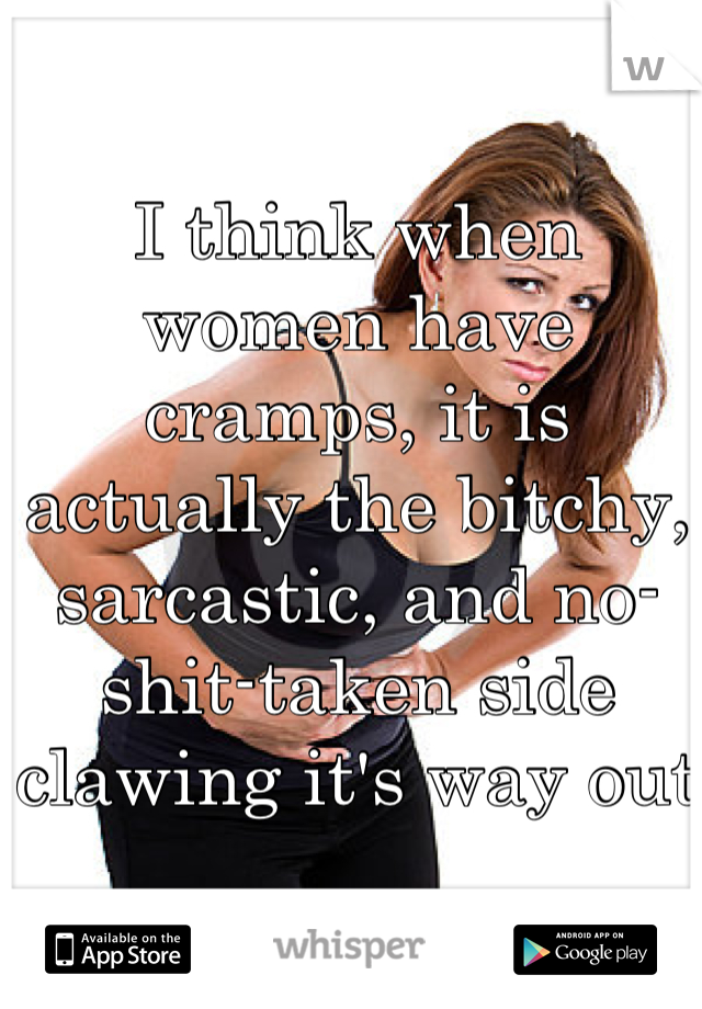 I think when women have cramps, it is actually the bitchy, sarcastic, and no-shit-taken side clawing it's way out
