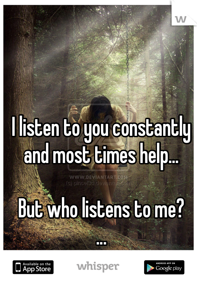 I listen to you constantly and most times help...  But who listens to me? ... The wind