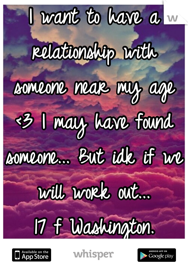I want to have a relationship with someone near my age <3 I may have found someone... But idk if we will work out... 17 f Washington.