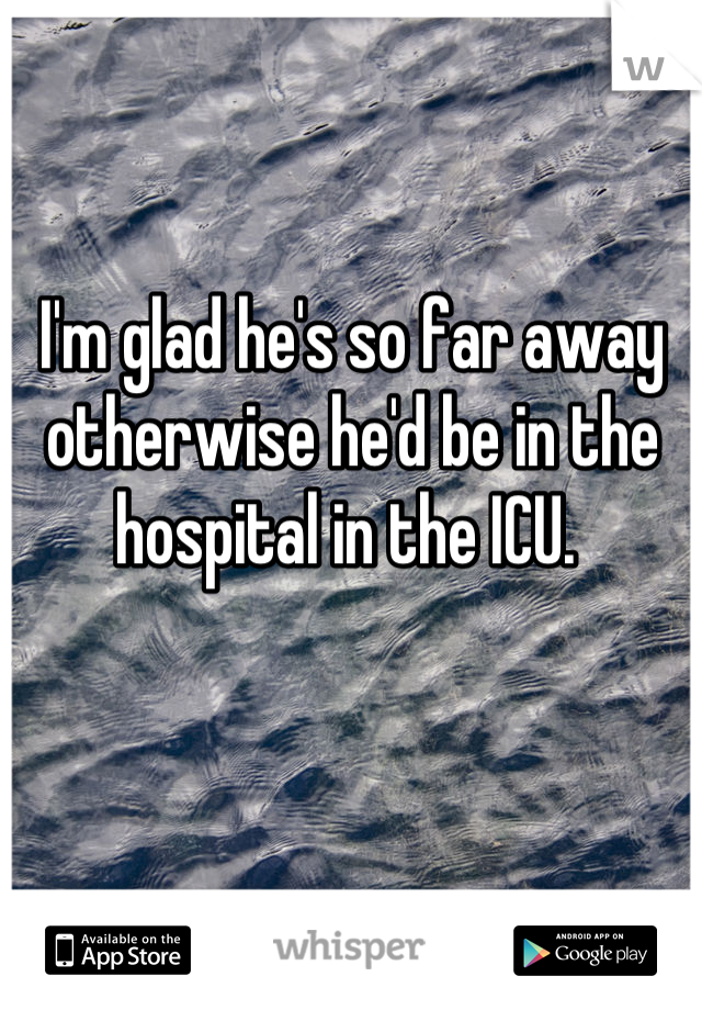 I'm glad he's so far away otherwise he'd be in the hospital in the ICU.