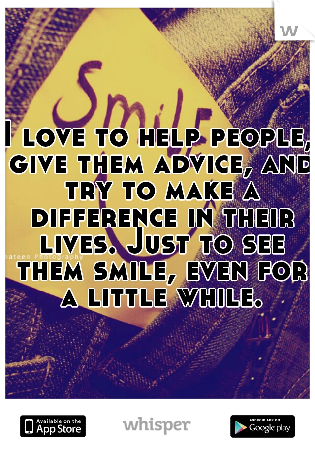 I love to help people, give them advice, and try to make a difference in their lives. Just to see them smile, even for a little while.