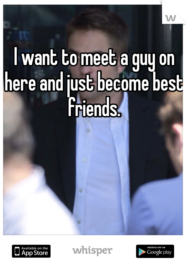 I want to meet a guy on here and just become best friends.