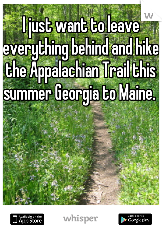 I just want to leave everything behind and hike the Appalachian Trail this summer Georgia to Maine.