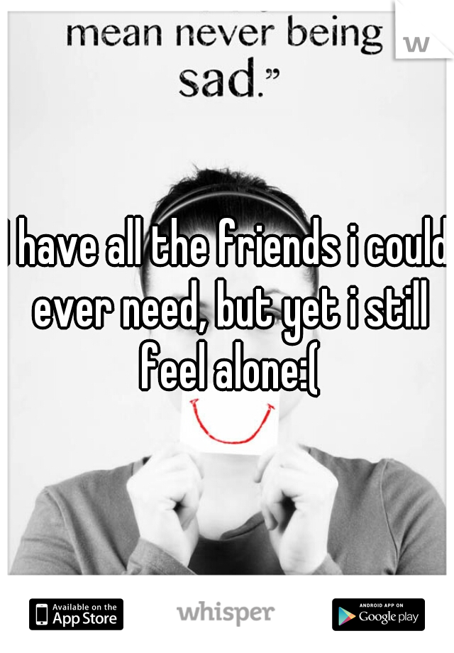I have all the friends i could ever need, but yet i still feel alone:(