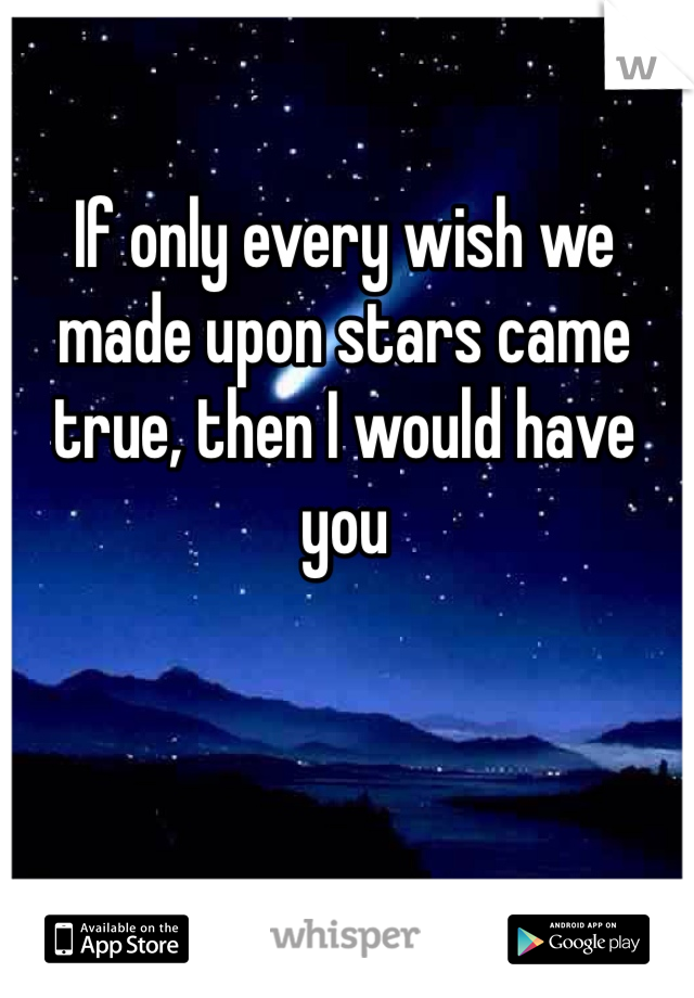 If only every wish we made upon stars came true, then I would have you