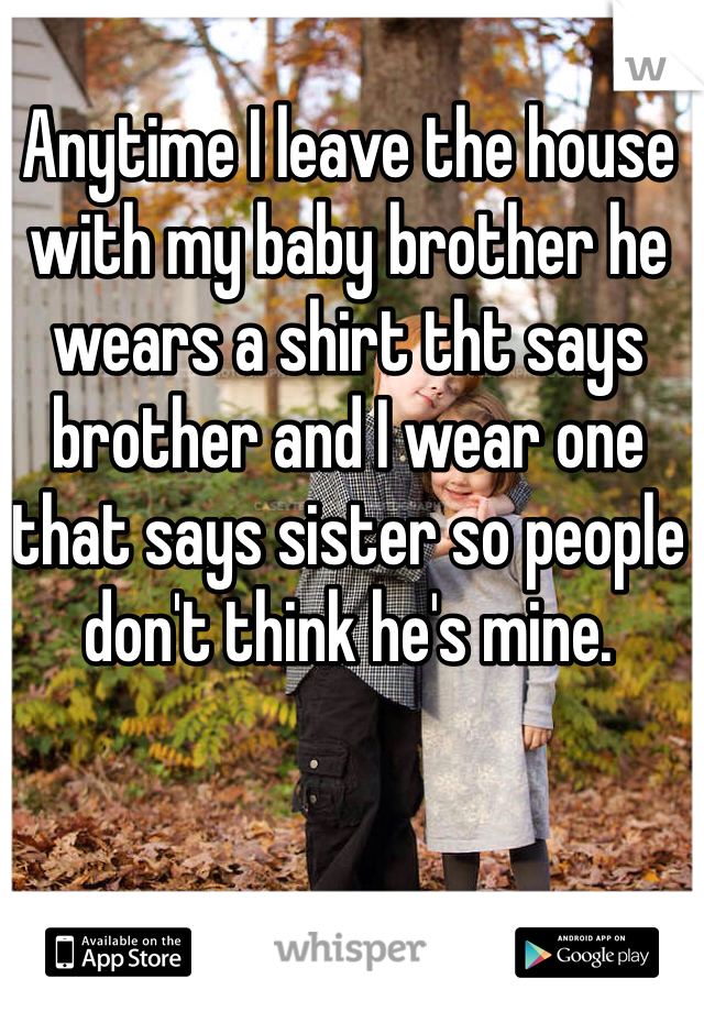 Anytime I leave the house with my baby brother he wears a shirt tht says brother and I wear one that says sister so people don't think he's mine.